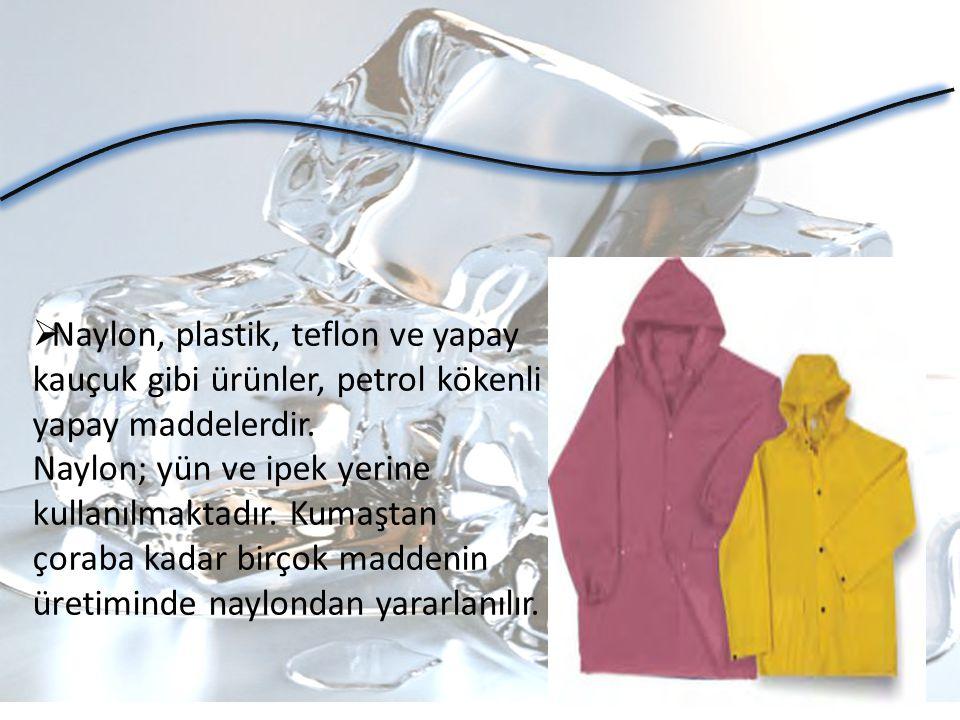  Naylon, plastik, teflon ve yapay kauçuk gibi ürünler, petrol kökenli yapay maddelerdir. Naylon; yün ve ipek yerine kullanılmaktadır. Kumaştan çoraba