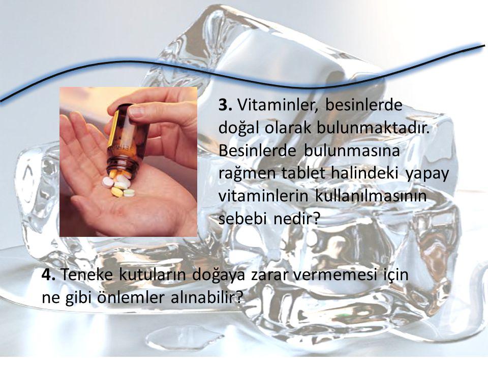 3. Vitaminler, besinlerde doğal olarak bulunmaktadır. Besinlerde bulunmasına rağmen tablet halindeki yapay vitaminlerin kullanılmasının sebebi nedir?