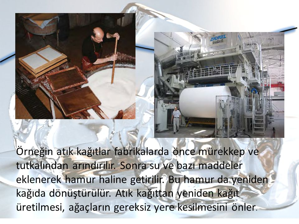 Örneğin atık kağıtlar fabrikalarda önce mürekkep ve tutkalından arındırılır. Sonra su ve bazı maddeler eklenerek hamur haline getirilir. Bu hamur da y