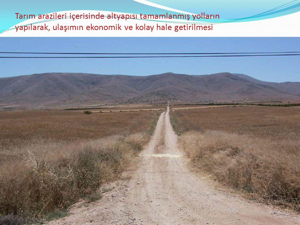 Tarım arazileri içerisinde altyapısı tamamlanmış yolların yapılarak, ulaşımın ekonomik ve kolay hale getirilmesi