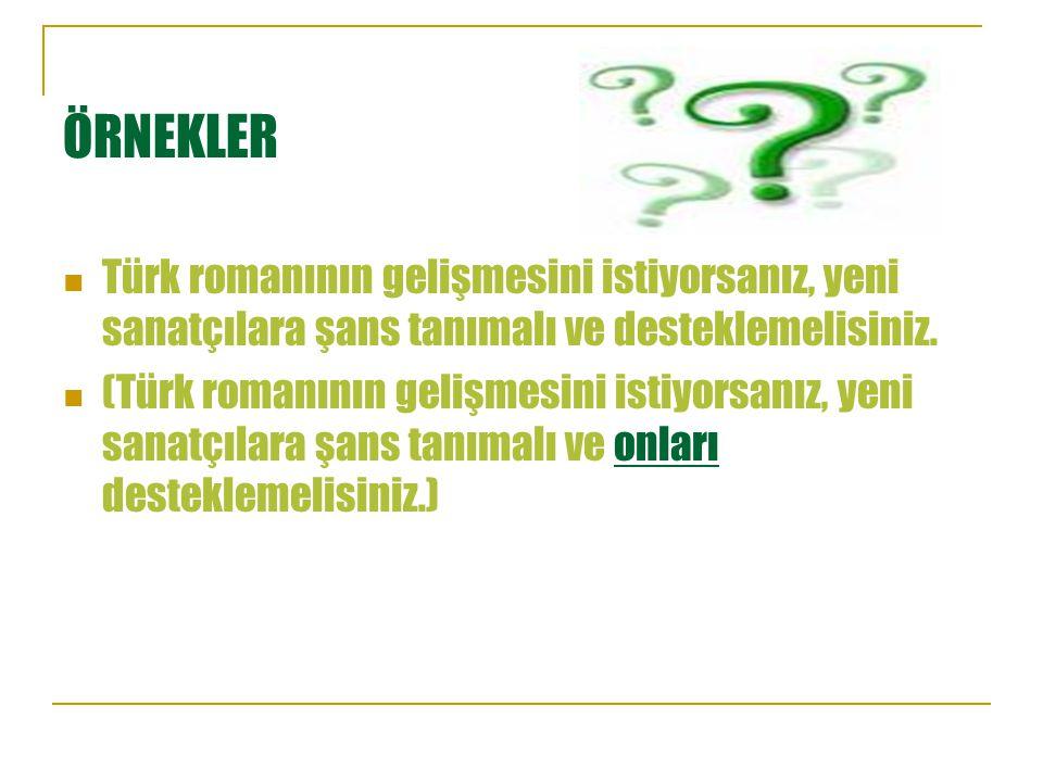 ÖRNEKLER Türk romanının gelişmesini istiyorsanız, yeni sanatçılara şans tanımalı ve desteklemelisiniz. (Türk romanının gelişmesini istiyorsanız, yeni