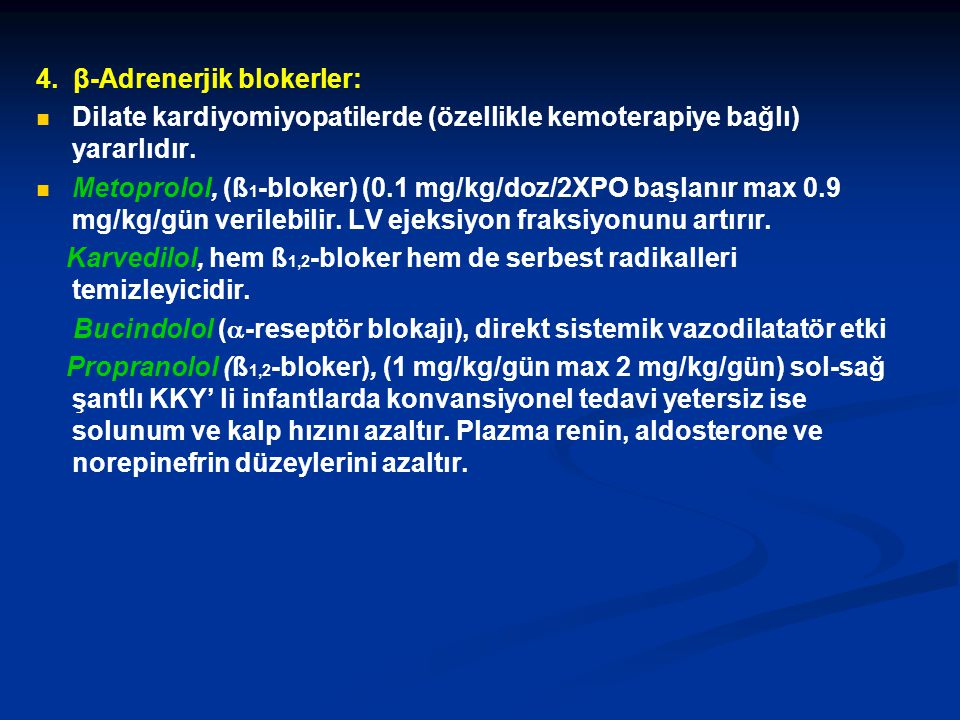 4. β-Adrenerjik blokerler: Dilate kardiyomiyopatilerde (özellikle kemoterapiye bağlı) yararlıdır. Metoprolol, (ß 1 -bloker) (0.1 mg/kg/doz/2XPO başlan