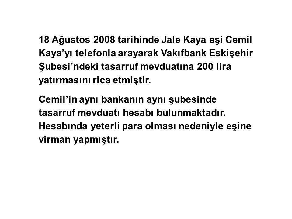 18 Ağustos 2008 tarihinde Jale Kaya eşi Cemil Kaya'yı telefonla arayarak Vakıfbank Eskişehir Şubesi'ndeki tasarruf mevduatına 200 lira yatırmasını rica etmiştir.