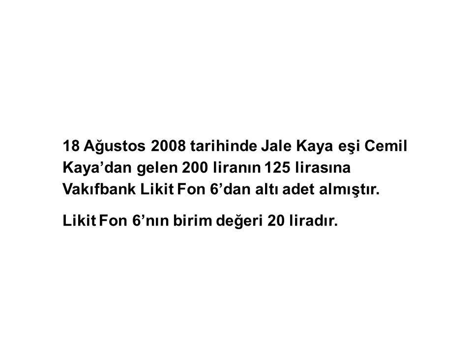 18 Ağustos 2008 tarihinde Jale Kaya eşi Cemil Kaya'dan gelen 200 liranın 125 lirasına Vakıfbank Likit Fon 6'dan altı adet almıştır.