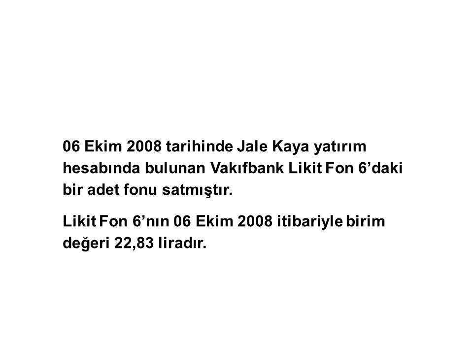 06 Ekim 2008 tarihinde Jale Kaya yatırım hesabında bulunan Vakıfbank Likit Fon 6'daki bir adet fonu satmıştır.