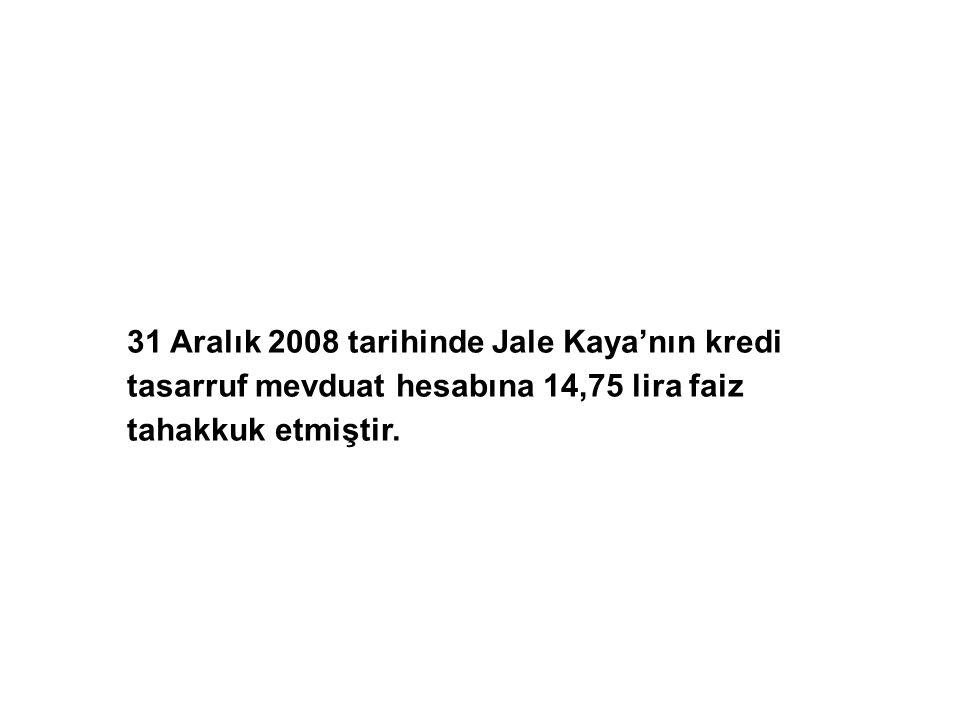 31 Aralık 2008 tarihinde Jale Kaya'nın kredi tasarruf mevduat hesabına 14,75 lira faiz tahakkuk etmiştir.