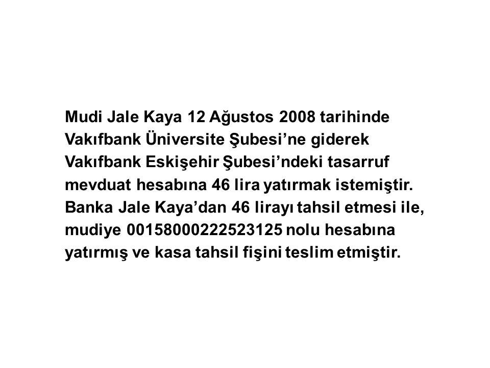 Mudi Jale Kaya 12 Ağustos 2008 tarihinde Vakıfbank Üniversite Şubesi'ne giderek Vakıfbank Eskişehir Şubesi'ndeki tasarruf mevduat hesabına 46 lira yatırmak istemiştir.