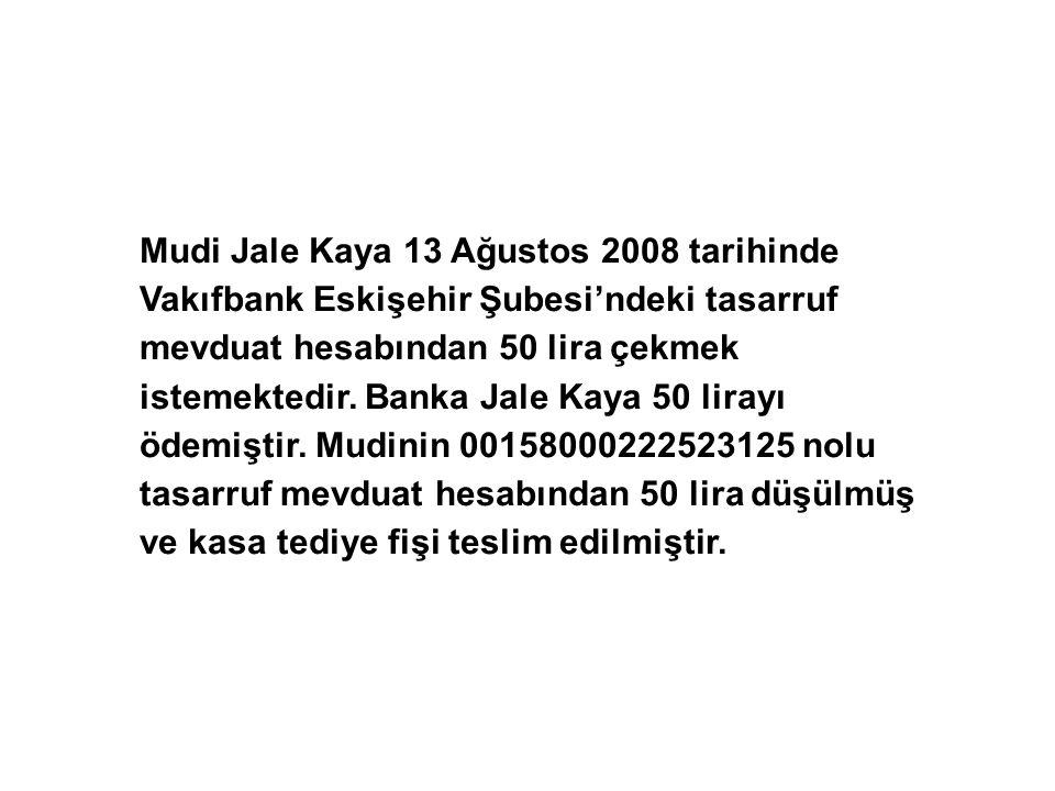 Mudi Jale Kaya 13 Ağustos 2008 tarihinde Vakıfbank Eskişehir Şubesi'ndeki tasarruf mevduat hesabından 50 lira çekmek istemektedir.
