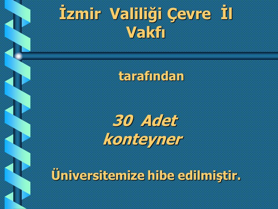 İzmir Valiliği Çevre İl Vakfı 30 Adet 30 Adet konteyner konteyner Üniversitemize hibe edilmiştir.