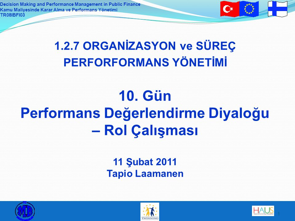 Decision Making and Performance Management in Public Finance Kamu Maliyesinde Karar Alma ve Performans Yönetimi TR08IBFI03 1 1.2.7 ORGANİZASYON ve SÜREÇ PERFORFORMANS YÖNETİMİ 10.