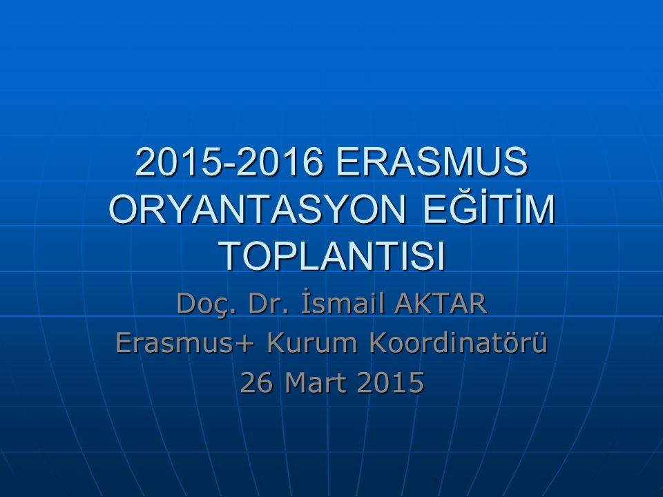 2015-2016 ERASMUS ORYANTASYON EĞİTİM TOPLANTISI Doç. Dr. İsmail AKTAR Erasmus+ Kurum Koordinatörü 26 Mart 2015