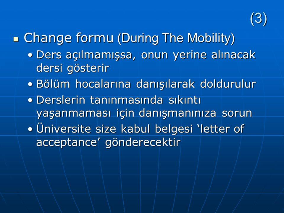 (3) Change formu (During The Mobility) Change formu (During The Mobility) Ders açılmamışsa, onun yerine alınacak dersi gösterirDers açılmamışsa, onun yerine alınacak dersi gösterir Bölüm hocalarına danışılarak doldurulurBölüm hocalarına danışılarak doldurulur Derslerin tanınmasında sıkıntı yaşanmaması için danışmanınıza sorunDerslerin tanınmasında sıkıntı yaşanmaması için danışmanınıza sorun Üniversite size kabul belgesi 'letter of acceptance' gönderecektirÜniversite size kabul belgesi 'letter of acceptance' gönderecektir