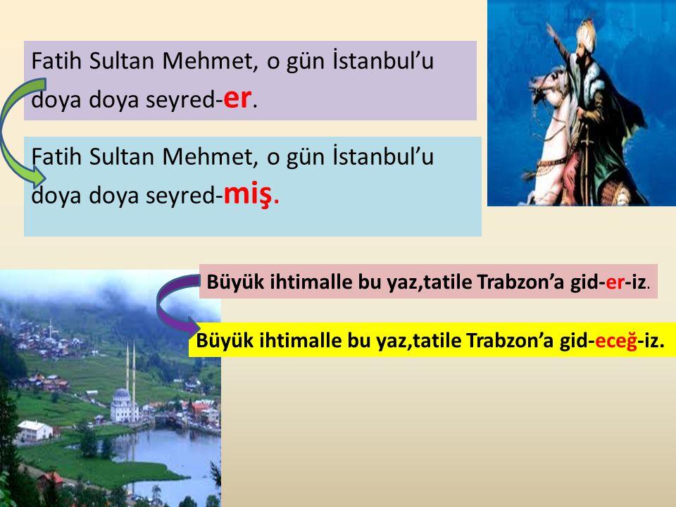 Fatih Sultan Mehmet, o gün İstanbul'u doya doya seyred- er. Fatih Sultan Mehmet, o gün İstanbul'u doya doya seyred- miş. Büyük ihtimalle bu yaz,tatile