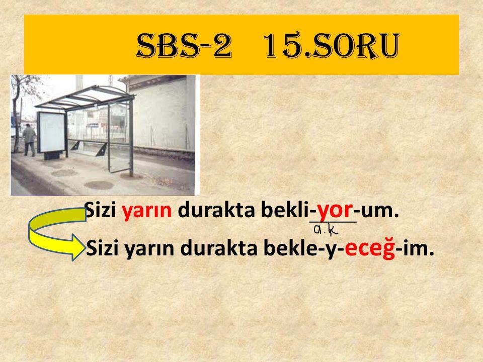 SBS-2 15.SORU Sizi yarın durakta bekli- yor -um. Sizi yarın durakta bekle-y- eceğ -im.