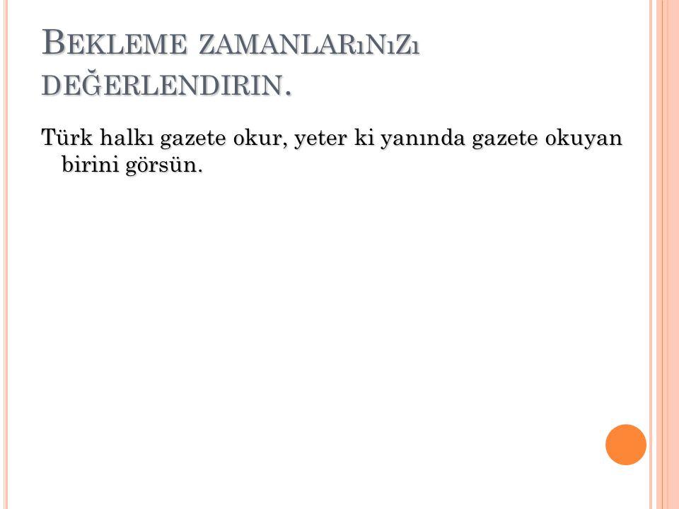 B EKLEME ZAMANLARıNıZı DEĞERLENDIRIN. Türk halkı gazete okur, yeter ki yanında gazete okuyan birini görsün.