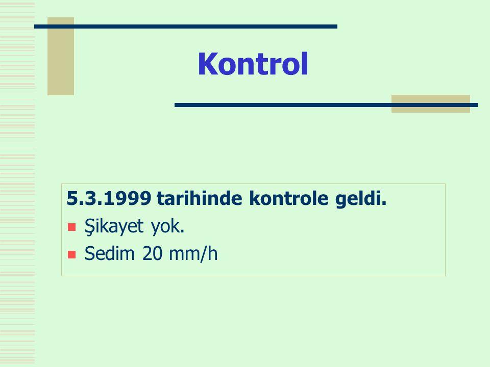 Kontrol 5.3.1999 tarihinde kontrole geldi.  Şikayet yok.  Sedim 20 mm/h