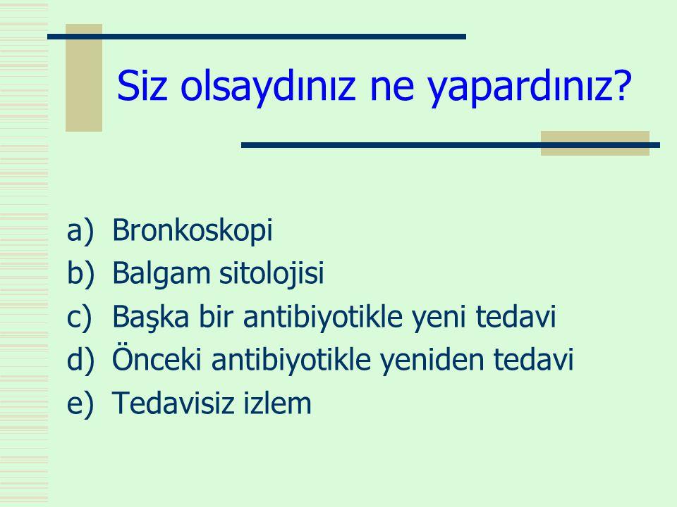 Siz olsaydınız ne yapardınız? a)Bronkoskopi b)Balgam sitolojisi c)Başka bir antibiyotikle yeni tedavi d)Önceki antibiyotikle yeniden tedavi e)Tedavisi