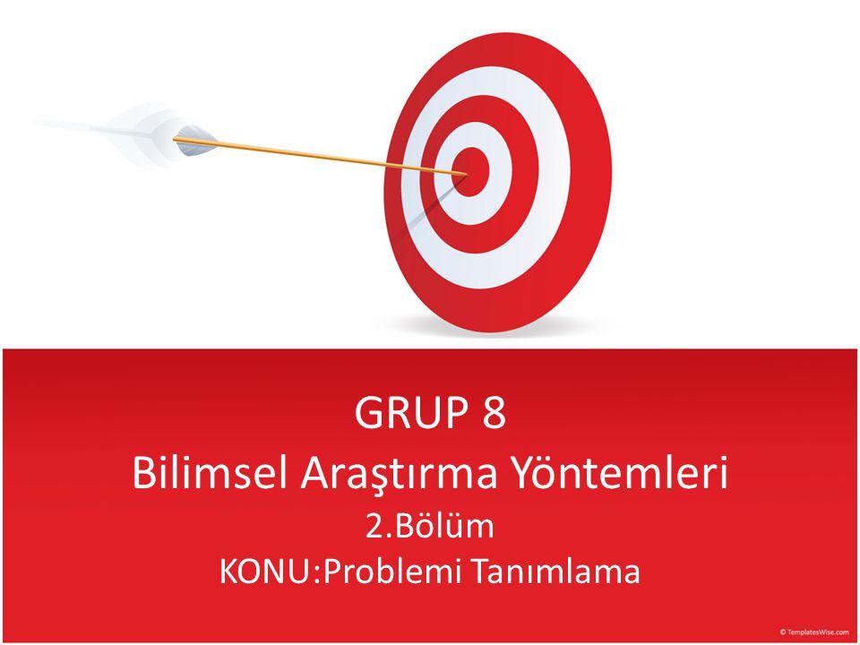 GRUP 8 Bilimsel Araştırma Yöntemleri 2.Bölüm KONU:Problemi Tanımlama