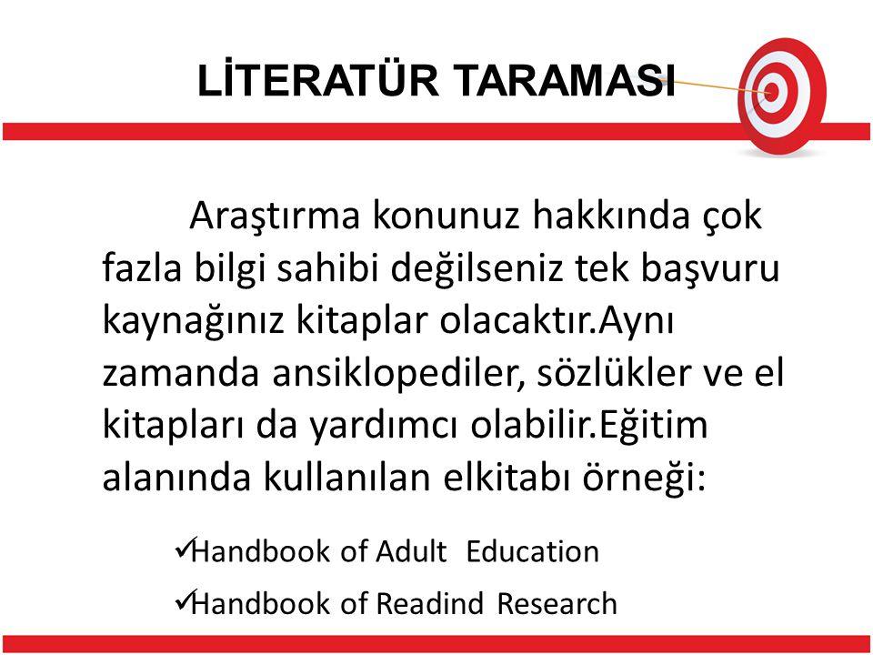 LİTERATÜR TARAMASI Araştırma konunuz hakkında çok fazla bilgi sahibi değilseniz tek başvuru kaynağınız kitaplar olacaktır.Aynı zamanda ansiklopediler, sözlükler ve el kitapları da yardımcı olabilir.Eğitim alanında kullanılan elkitabı örneği: Handbook of Adult Education Handbook of Readind Research