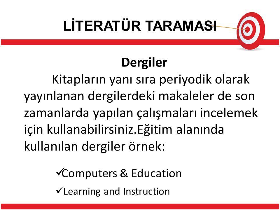 LİTERATÜR TARAMASI Dergiler Kitapların yanı sıra periyodik olarak yayınlanan dergilerdeki makaleler de son zamanlarda yapılan çalışmaları incelemek için kullanabilirsiniz.Eğitim alanında kullanılan dergiler örnek: Computers & Education Learning and Instruction