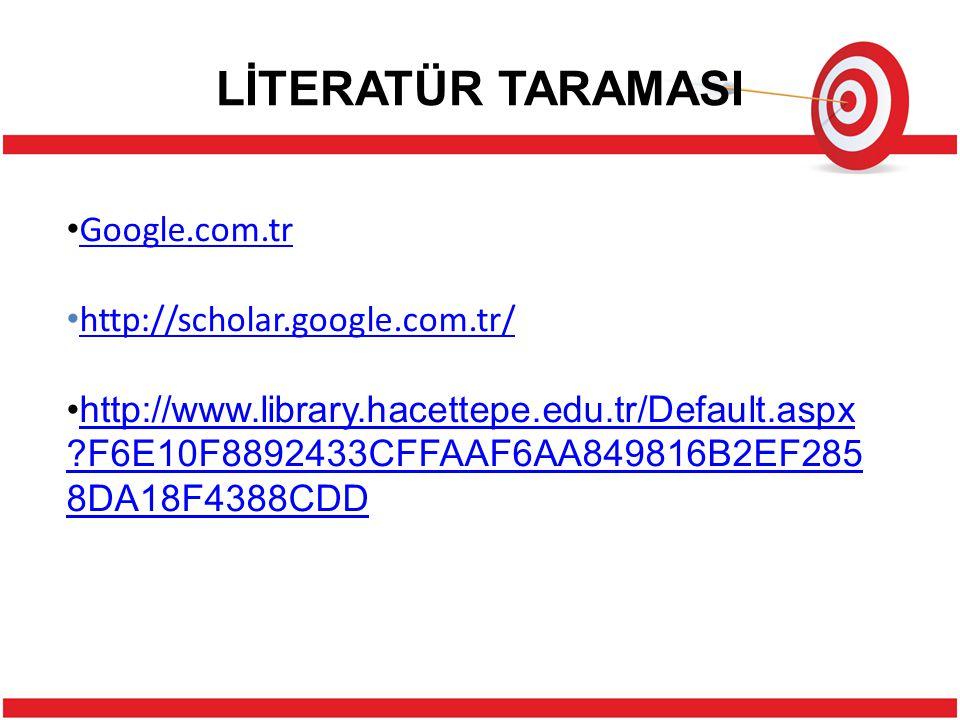 LİTERATÜR TARAMASI Google.com.tr http://scholar.google.com.tr/ http://www.library.hacettepe.edu.tr/Default.aspx ?F6E10F8892433CFFAAF6AA849816B2EF285 8DA18F4388CDDhttp://www.library.hacettepe.edu.tr/Default.aspx ?F6E10F8892433CFFAAF6AA849816B2EF285 8DA18F4388CDD