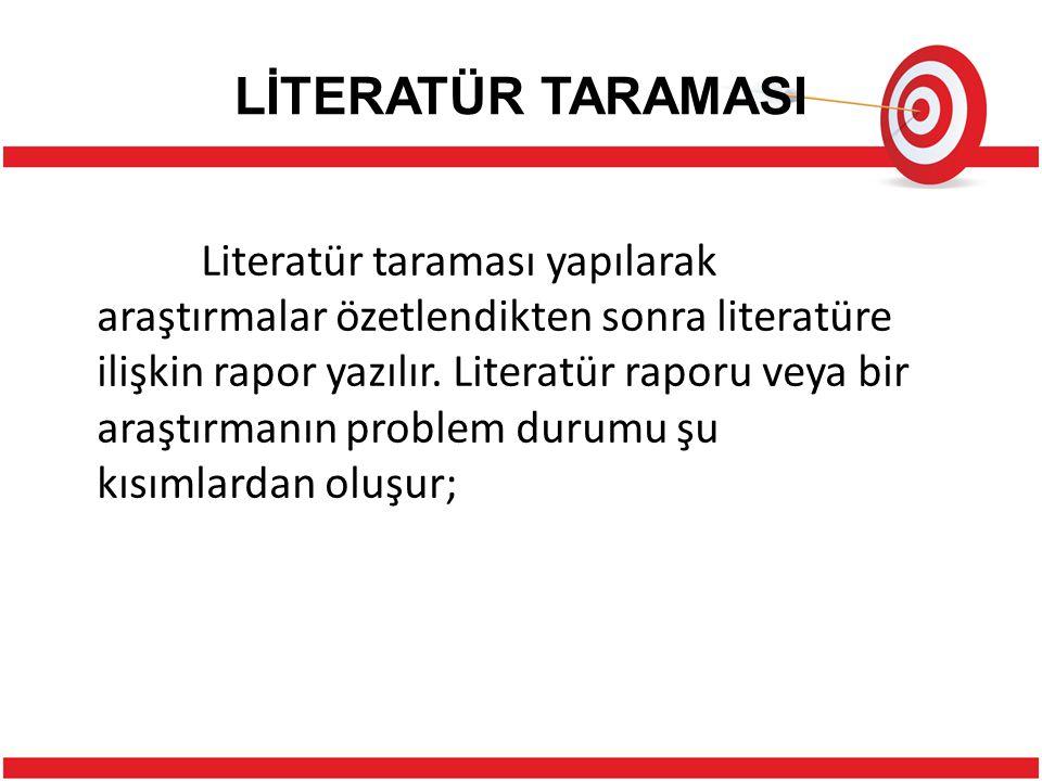 LİTERATÜR TARAMASI Literatür taraması yapılarak araştırmalar özetlendikten sonra literatüre ilişkin rapor yazılır.