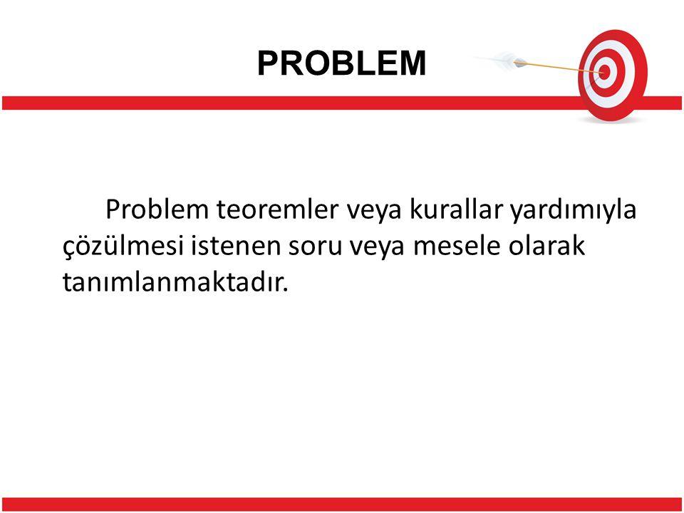 PROBLEM Problem teoremler veya kurallar yardımıyla çözülmesi istenen soru veya mesele olarak tanımlanmaktadır.