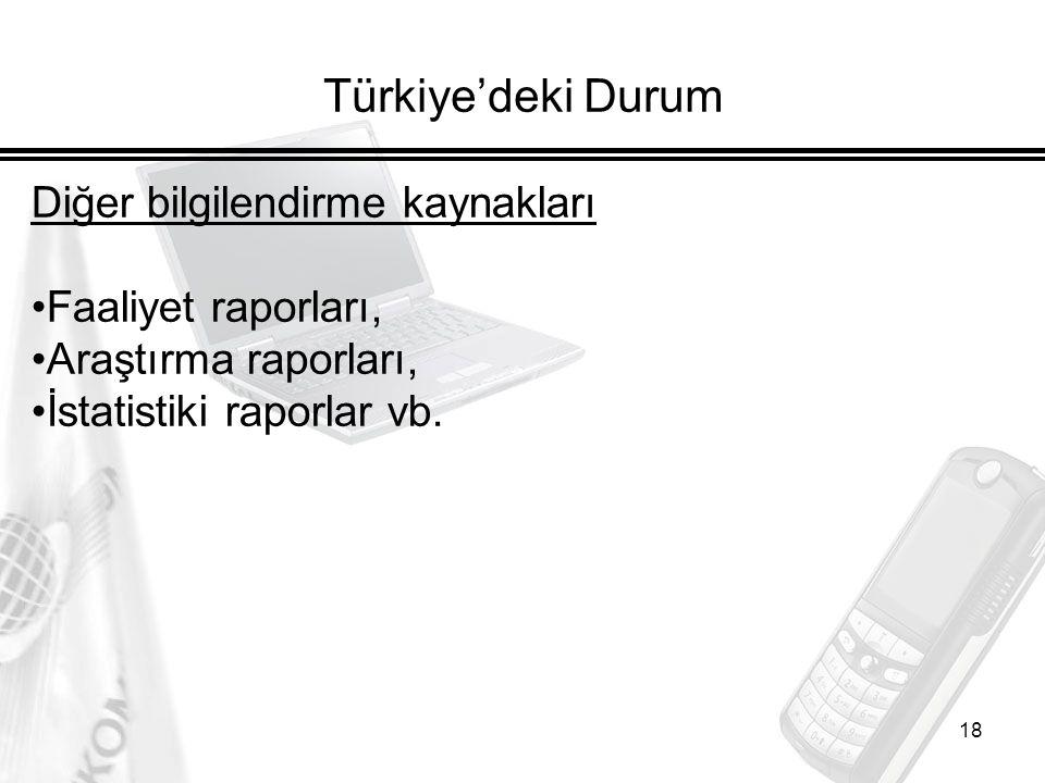 18 Türkiye'deki Durum Diğer bilgilendirme kaynakları Faaliyet raporları, Araştırma raporları, İstatistiki raporlar vb.