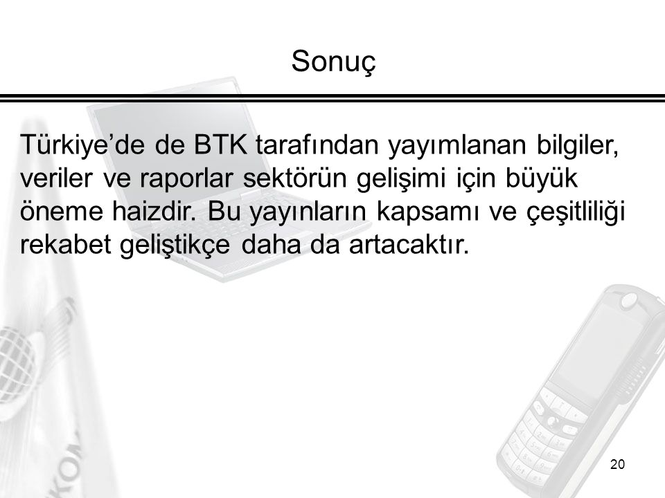 20 Sonuç Türkiye'de de BTK tarafından yayımlanan bilgiler, veriler ve raporlar sektörün gelişimi için büyük öneme haizdir. Bu yayınların kapsamı ve çe