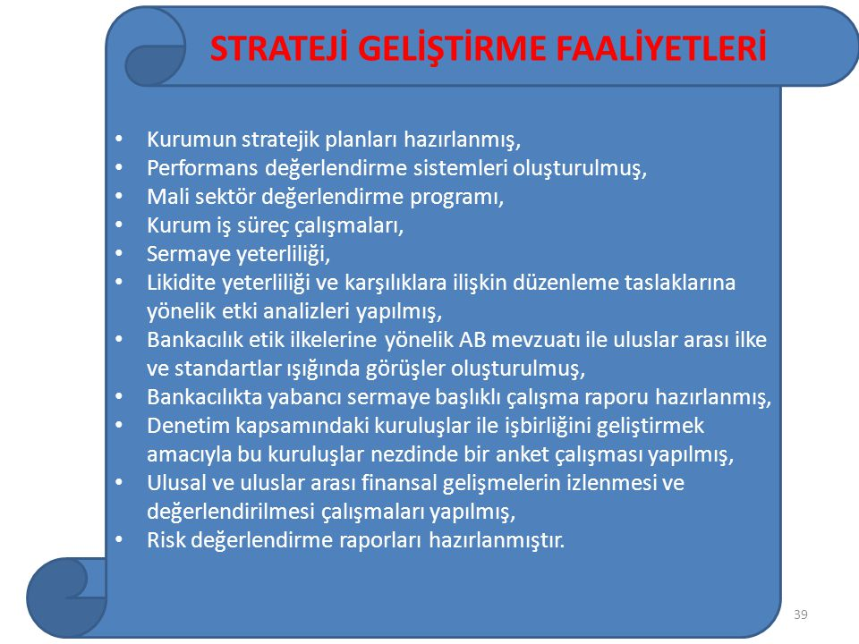 39 Kurumun stratejik planları hazırlanmış, Performans değerlendirme sistemleri oluşturulmuş, Mali sektör değerlendirme programı, Kurum iş süreç çalışmaları, Sermaye yeterliliği, Likidite yeterliliği ve karşılıklara ilişkin düzenleme taslaklarına yönelik etki analizleri yapılmış, Bankacılık etik ilkelerine yönelik AB mevzuatı ile uluslar arası ilke ve standartlar ışığında görüşler oluşturulmuş, Bankacılıkta yabancı sermaye başlıklı çalışma raporu hazırlanmış, Denetim kapsamındaki kuruluşlar ile işbirliğini geliştirmek amacıyla bu kuruluşlar nezdinde bir anket çalışması yapılmış, Ulusal ve uluslar arası finansal gelişmelerin izlenmesi ve değerlendirilmesi çalışmaları yapılmış, Risk değerlendirme raporları hazırlanmıştır.