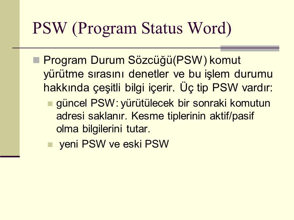 PSW (Program Status Word) Program Durum Sözcüğü(PSW) komut yürütme sırasını denetler ve bu işlem durumu hakkında çeşitli bilgi içerir. Üç tip PSW vard