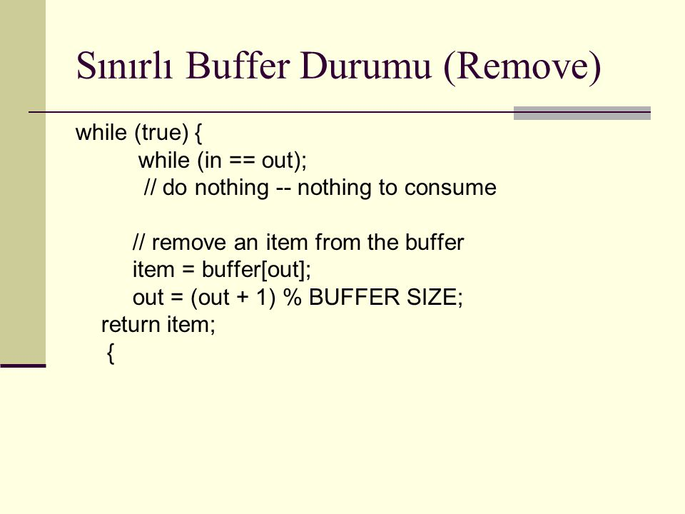 Sınırlı Buffer Durumu (Remove) while (true) { while (in == out); // do nothing -- nothing to consume // remove an item from the buffer item = buffer[o