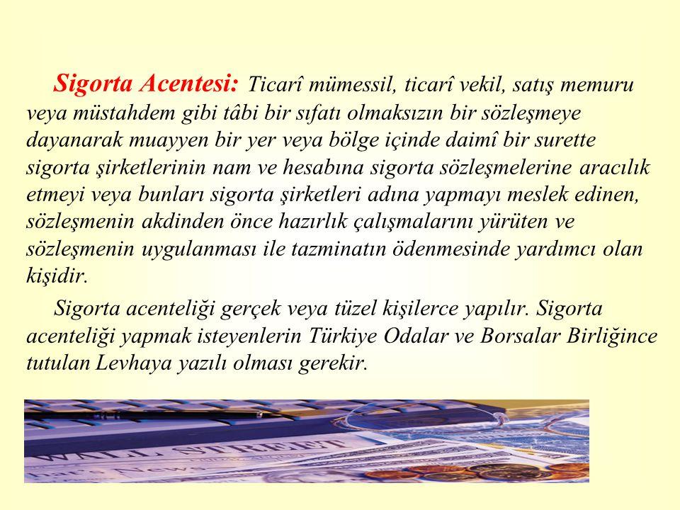 Sigorta Acentesi: Ticarî mümessil, ticarî vekil, satış memuru veya müstahdem gibi tâbi bir sıfatı olmaksızın bir sözleşmeye dayanarak muayyen bir yer