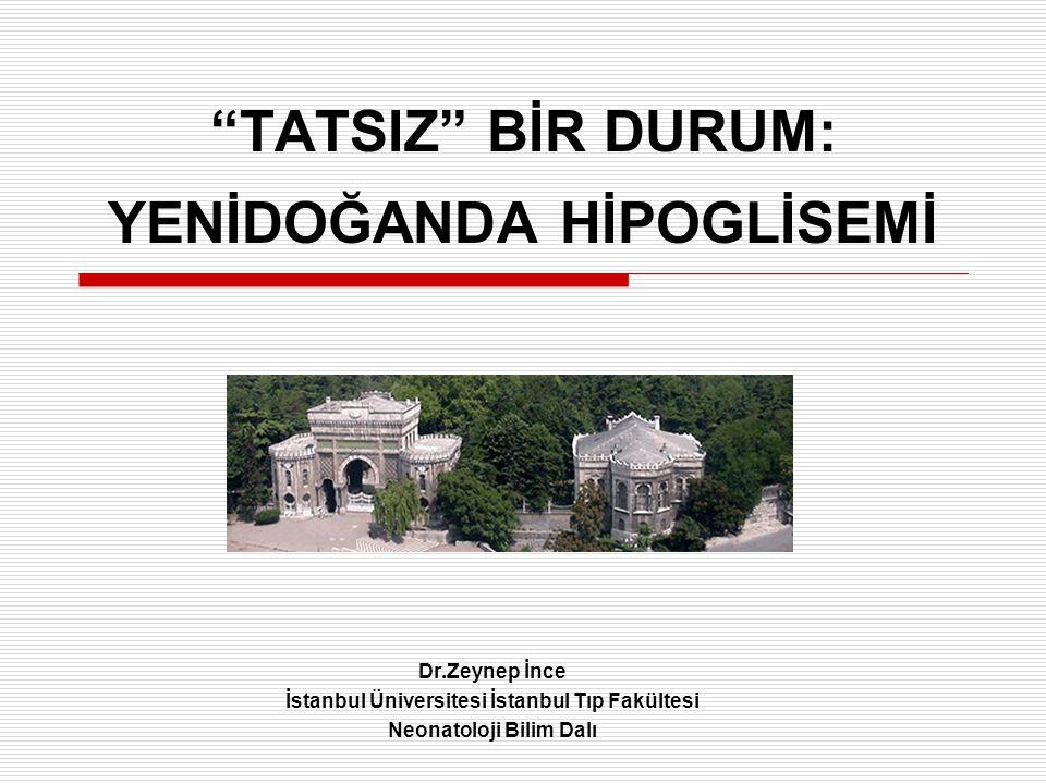 TATSIZ BİR DURUM: YENİDOĞANDA HİPOGLİSEMİ Dr.Zeynep İnce İstanbul Üniversitesi İstanbul Tıp Fakültesi Neonatoloji Bilim Dalı