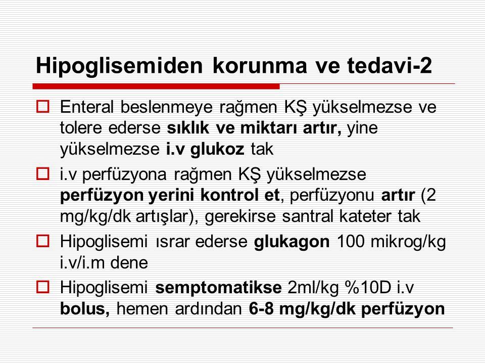 Hipoglisemiden korunma ve tedavi-2  Enteral beslenmeye rağmen KŞ yükselmezse ve tolere ederse sıklık ve miktarı artır, yine yükselmezse i.v glukoz tak  i.v perfüzyona rağmen KŞ yükselmezse perfüzyon yerini kontrol et, perfüzyonu artır (2 mg/kg/dk artışlar), gerekirse santral kateter tak  Hipoglisemi ısrar ederse glukagon 100 mikrog/kg i.v/i.m dene  Hipoglisemi semptomatikse 2ml/kg %10D i.v bolus, hemen ardından 6-8 mg/kg/dk perfüzyon