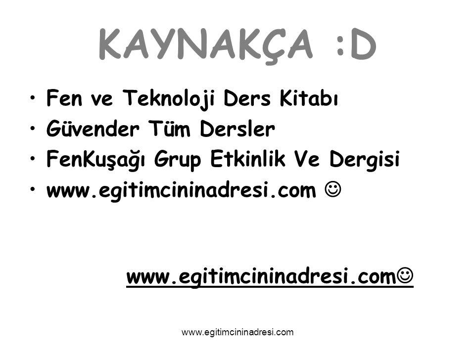 KAYNAKÇA :D Fen ve Teknoloji Ders Kitabı Güvender Tüm Dersler FenKuşağı Grup Etkinlik Ve Dergisi www.egitimcininadresi.com