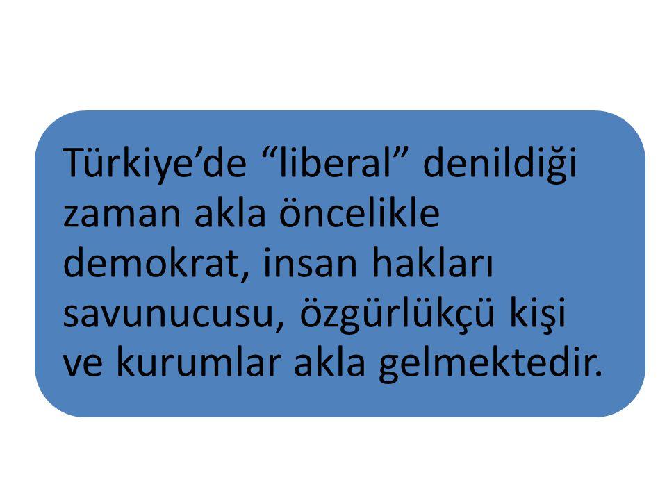 """Türkiye'de """"liberal"""" denildiği zaman akla öncelikle demokrat, insan hakları savunucusu, özgürlükçü kişi ve kurumlar akla gelmektedir."""