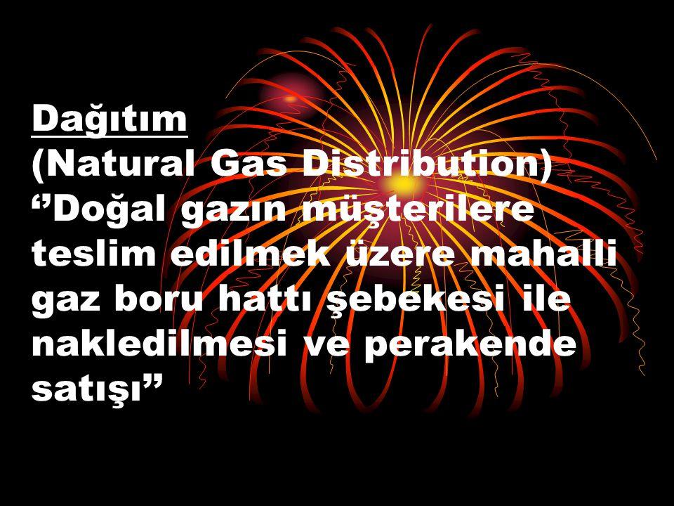 Dağıtım (Natural Gas Distribution) ''Doğal gazın müşterilere teslim edilmek üzere mahalli gaz boru hattı şebekesi ile nakledilmesi ve perakende satışı