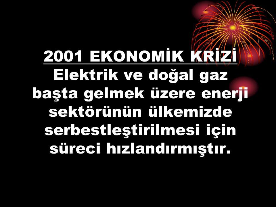 2001 EKONOMİK KRİZİ Elektrik ve doğal gaz başta gelmek üzere enerji sektörünün ülkemizde serbestleştirilmesi için süreci hızlandırmıştır.