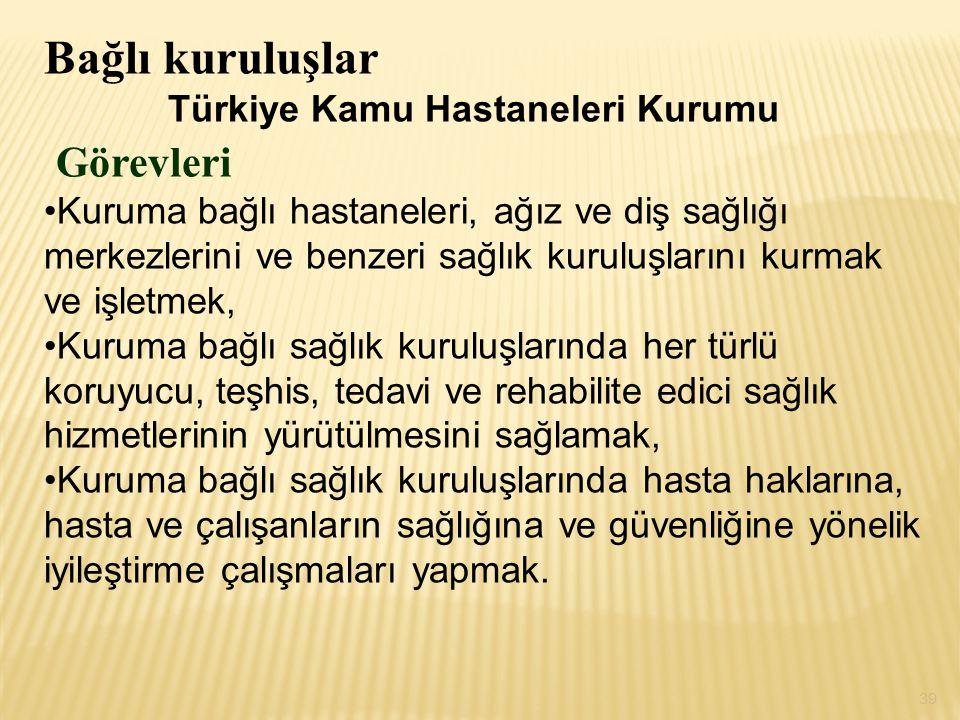 Bağlı kuruluşlar Türkiye Kamu Hastaneleri Kurumu Görevleri Kuruma bağlı hastaneleri, ağız ve diş sağlığı merkezlerini ve benzeri sağlık kuruluşlarını