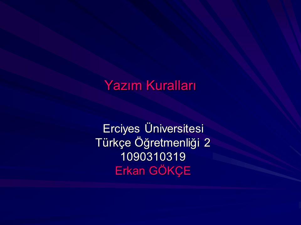 Yazım Kuralları Erciyes Üniversitesi Türkçe Öğretmenliği 2 1090310319 Erkan GÖKÇE