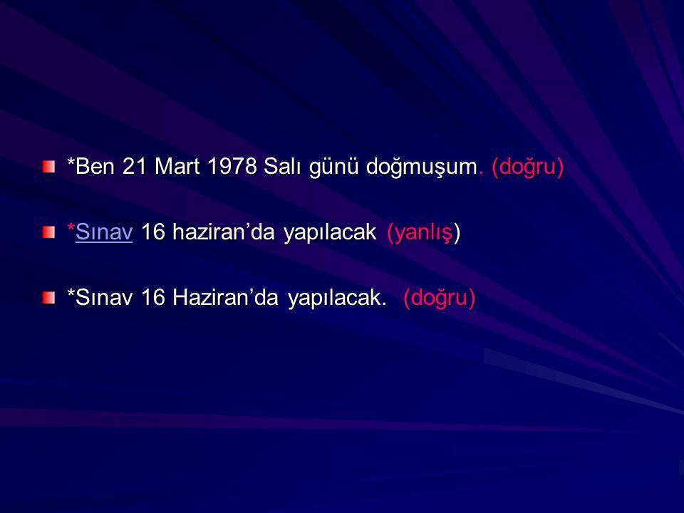 *Ben 21 Mart 1978 Salı günü doğmuşum. (doğru) *Sınav 16 haziran'da yapılacak (yanlış) Sınav *Sınav 16 Haziran'da yapılacak. (doğru)