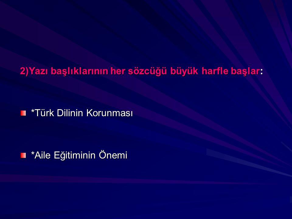 2)Yazı başlıklarının her sözcüğü büyük harfle başlar: *Türk Dilinin Korunması *Türk Dilinin Korunması *Aile Eğitiminin Önemi