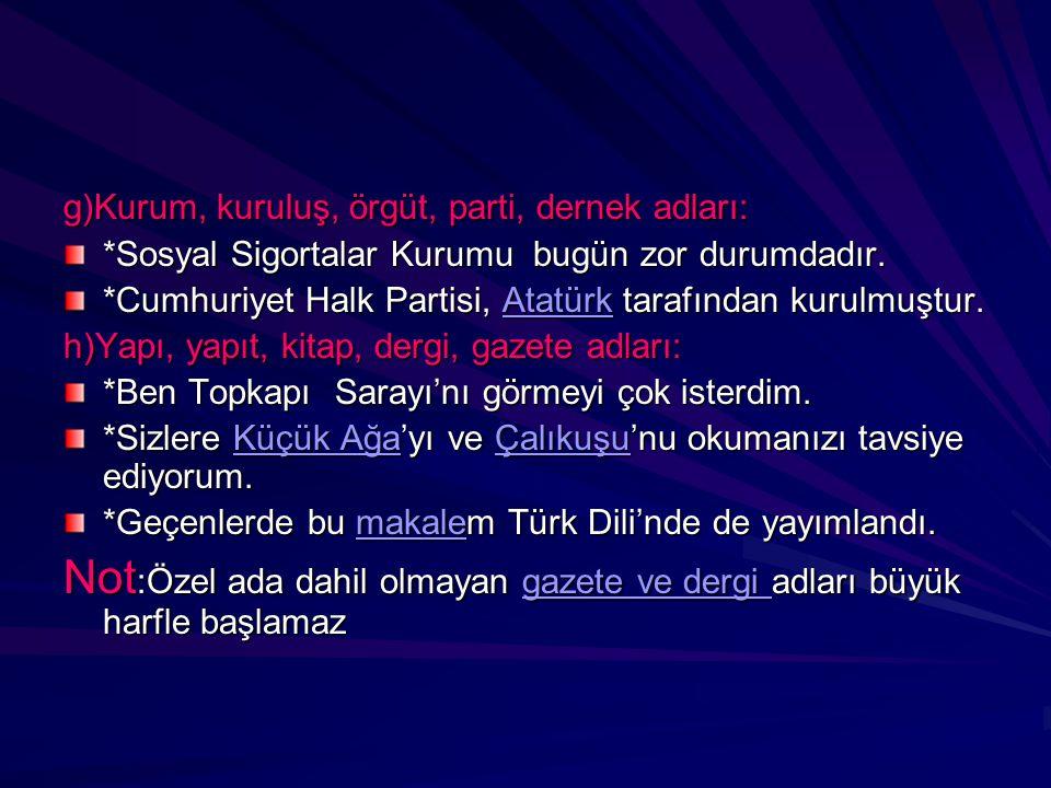 g)Kurum, kuruluş, örgüt, parti, dernek adları: *Sosyal Sigortalar Kurumu bugün zor durumdadır. *Cumhuriyet Halk Partisi, Atatürk tarafından kurulmuştu