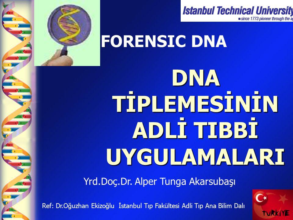 DNA TİPLEMESİNİN ADLİ TIBBİ UYGULAMALARI FORENSIC DNA Ref: Dr.Oğuzhan Ekizoğlu İstanbul Tıp Fakültesi Adli Tıp Ana Bilim Dalı Yrd.Doç.Dr. Alper Tunga