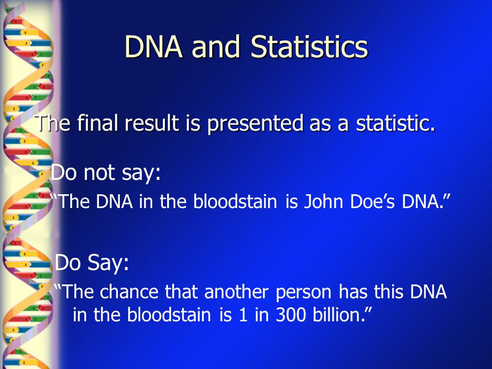 "DNA and Statistics The final result is presented as a statistic. Do Say: ""The chance that another person has this DNA in the bloodstain is 1 in 300 bi"