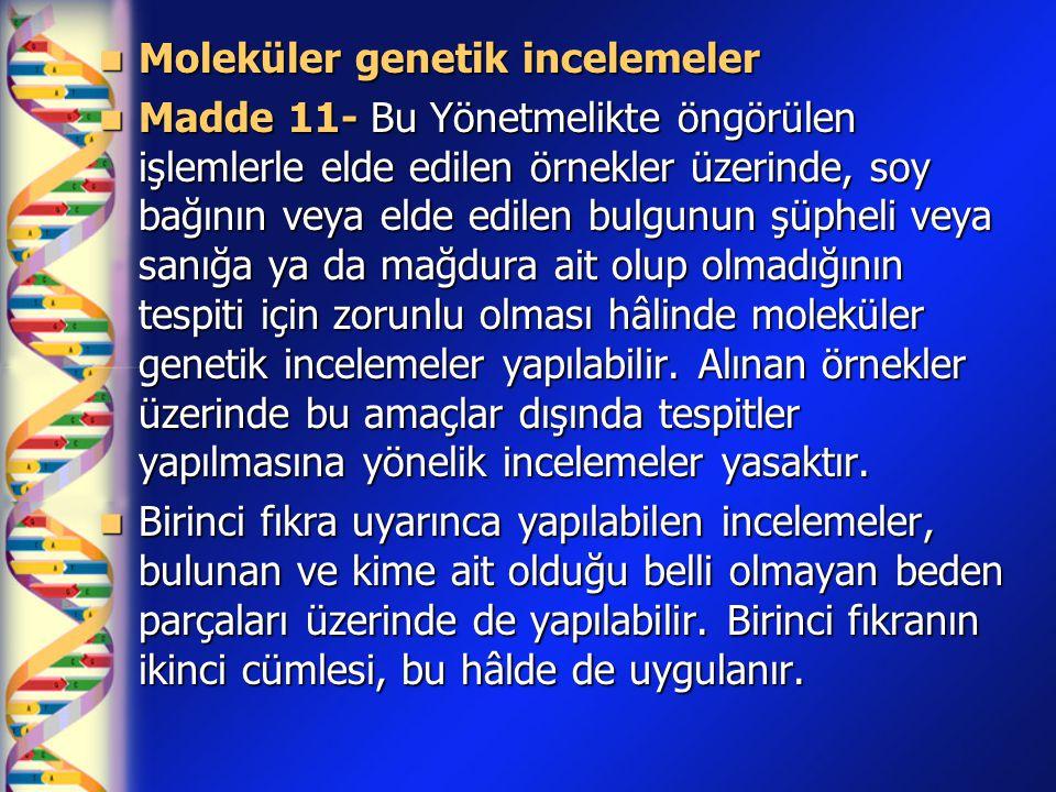 Moleküler genetik incelemeler Moleküler genetik incelemeler Madde 11- Bu Yönetmelikte öngörülen işlemlerle elde edilen örnekler üzerinde, soy bağının veya elde edilen bulgunun şüpheli veya sanığa ya da mağdura ait olup olmadığının tespiti için zorunlu olması hâlinde moleküler genetik incelemeler yapılabilir.