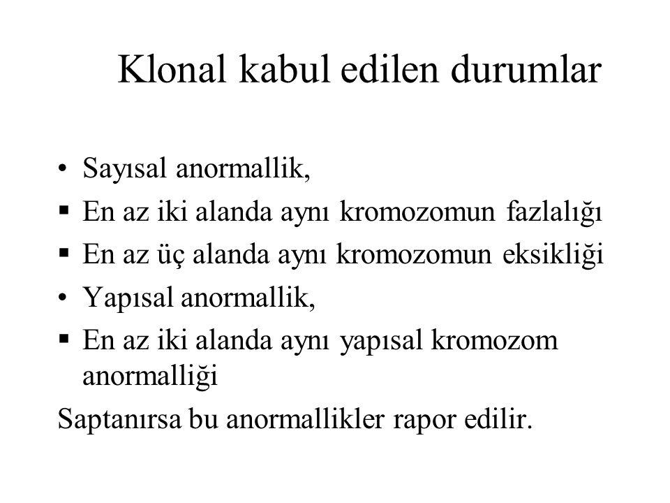 Klonal kabul edilen durumlar Sayısal anormallik,  En az iki alanda aynı kromozomun fazlalığı  En az üç alanda aynı kromozomun eksikliği Yapısal anor