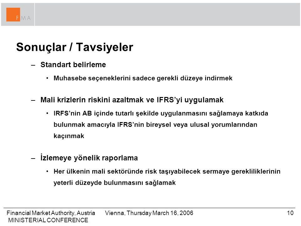 Financial Market Authority, Austria MINISTERIAL CONFERENCE 10Vienna, Thursday March 16, 2006 Sonuçlar / Tavsiyeler –Standart belirleme Muhasebe seçeneklerini sadece gerekli düzeye indirmek –Mali krizlerin riskini azaltmak ve IFRS'yi uygulamak IRFS'nin AB içinde tutarlı şekilde uygulanmasını sağlamaya katkıda bulunmak amacıyla IFRS'nin bireysel veya ulusal yorumlarından kaçınmak –İzlemeye yönelik raporlama Her ülkenin mali sektöründe risk taşıyabilecek sermaye gerekliliklerinin yeterli düzeyde bulunmasını sağlamak