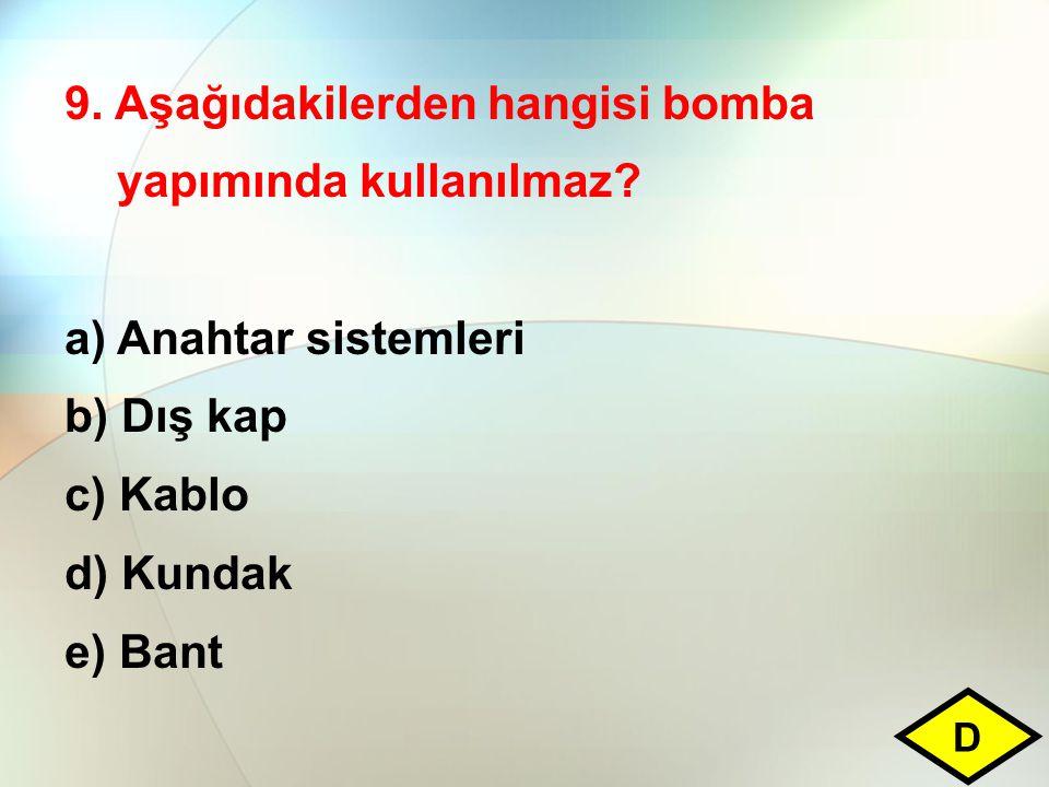 9. Aşağıdakilerden hangisi bomba yapımında kullanılmaz? a)Anahtar sistemleri b) Dış kap c) Kablo d) Kundak e) Bant D